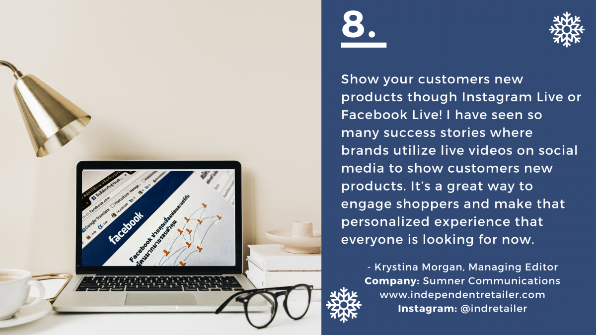 Show your customers new products though Instagram Live or Facebook Live! I have seen so many success stories where brands utilize live videos on social media to show customers new products. It's a great way to engage shoppers and make that personalized experience that everyone is looking for now. Name: Krystina Morgan Company: Sumner Communications Title: Managing Editor Company Website URL: www.independentretailer.com  Instagram: @indretailer