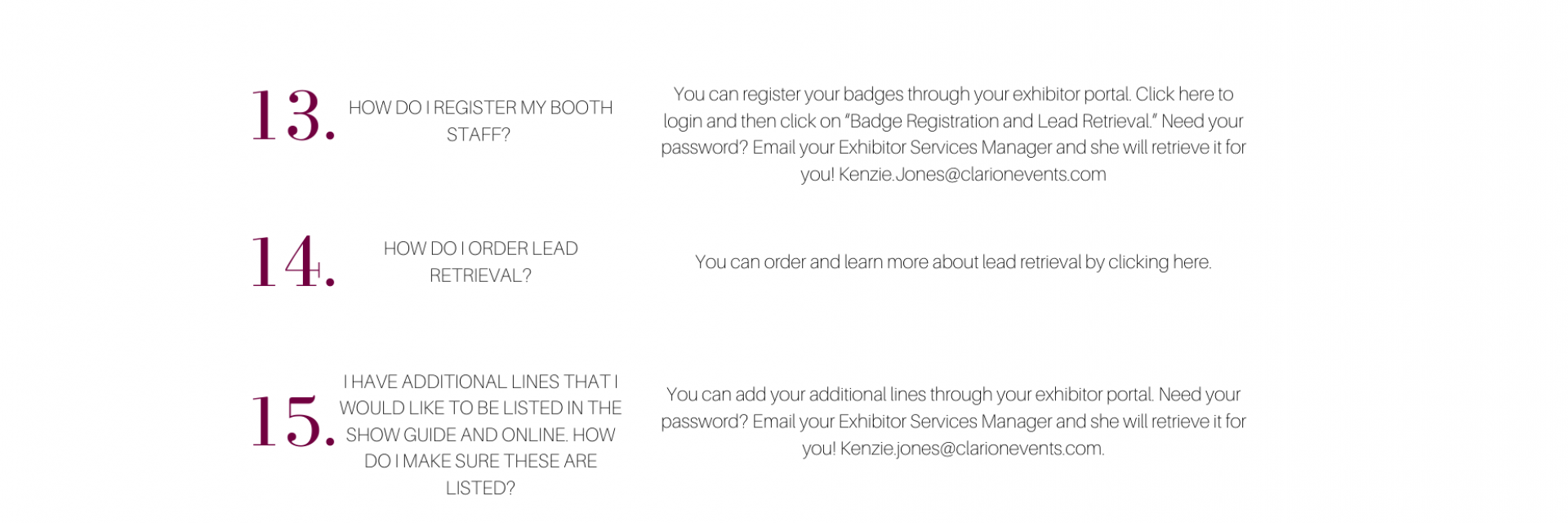 """HOW DO I REGISTER MY BOOTH STAFF?   You can register your badges through your exhibitor portal. Click here to login and then click on """"Badge Registration and Lead Retrieval."""" Need your password? Email your Exhibitor Services Manager and she will retrieve it for you! Kenzie.Jones@clarionevents.com    HOW DO I ORDER LEAD RETRIEVAL? You can order and learn more about lead retrieval here   I HAVE ADDITIONAL LINES THAT I WOULD LIKE TO BE LISTED IN THE SHOW GUIDE AND ONLINE. HOW DO I MAKE SURE THESE ARE LIS"""